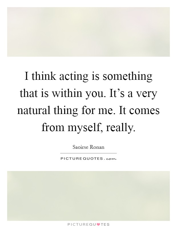 I think acting is something that is within you. It's a very natural thing for me. It comes from myself, really Picture Quote #1