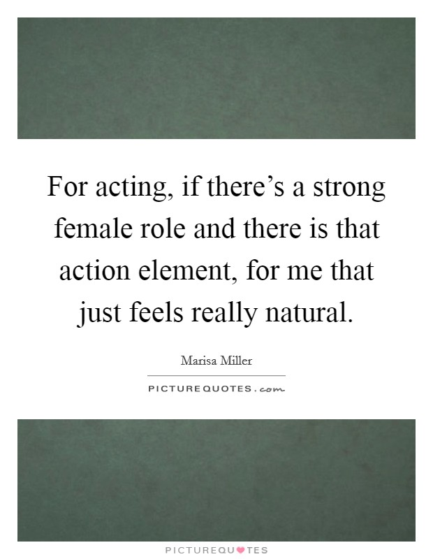 For acting, if there's a strong female role and there is that action element, for me that just feels really natural Picture Quote #1