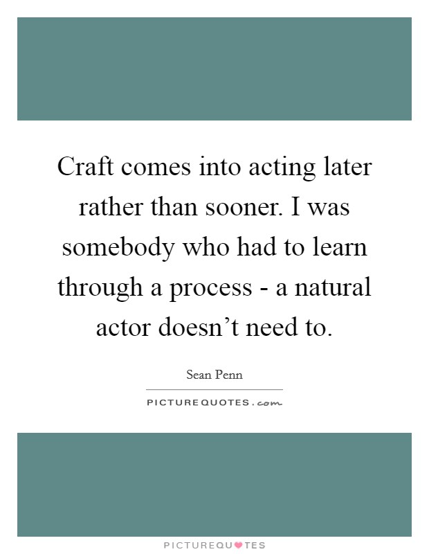 Craft comes into acting later rather than sooner. I was somebody who had to learn through a process - a natural actor doesn't need to Picture Quote #1
