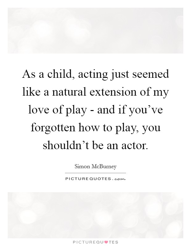 As a child, acting just seemed like a natural extension of my love of play - and if you've forgotten how to play, you shouldn't be an actor Picture Quote #1
