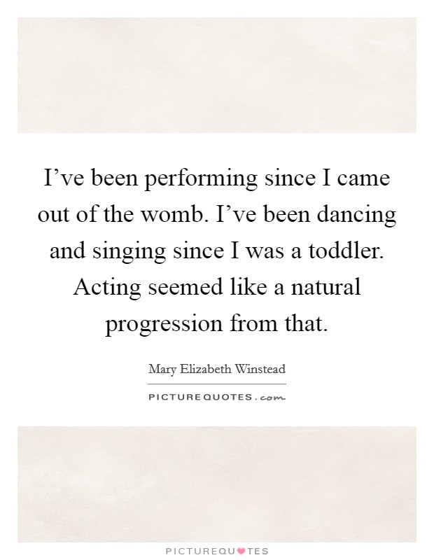 I've been performing since I came out of the womb. I've been dancing and singing since I was a toddler. Acting seemed like a natural progression from that Picture Quote #1