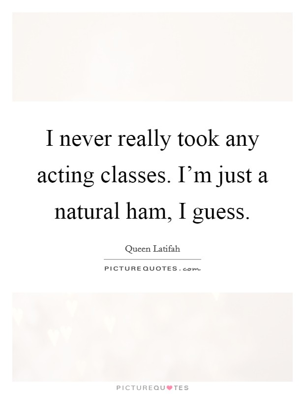 I never really took any acting classes. I'm just a natural ham, I guess Picture Quote #1