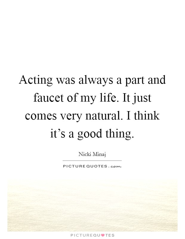 Acting was always a part and faucet of my life. It just comes very natural. I think it's a good thing Picture Quote #1