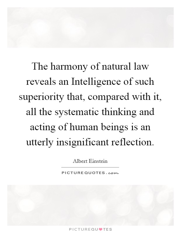 The harmony of natural law reveals an Intelligence of such superiority that, compared with it, all the systematic thinking and acting of human beings is an utterly insignificant reflection Picture Quote #1