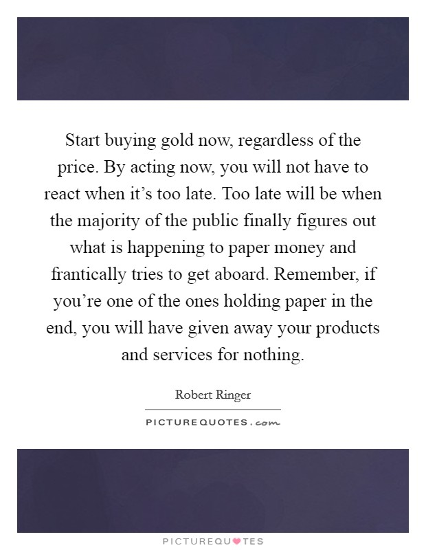 Start buying gold now, regardless of the price. By acting now, you will not have to react when it's too late. Too late will be when the majority of the public finally figures out what is happening to paper money and frantically tries to get aboard. Remember, if you're one of the ones holding paper in the end, you will have given away your products and services for nothing Picture Quote #1
