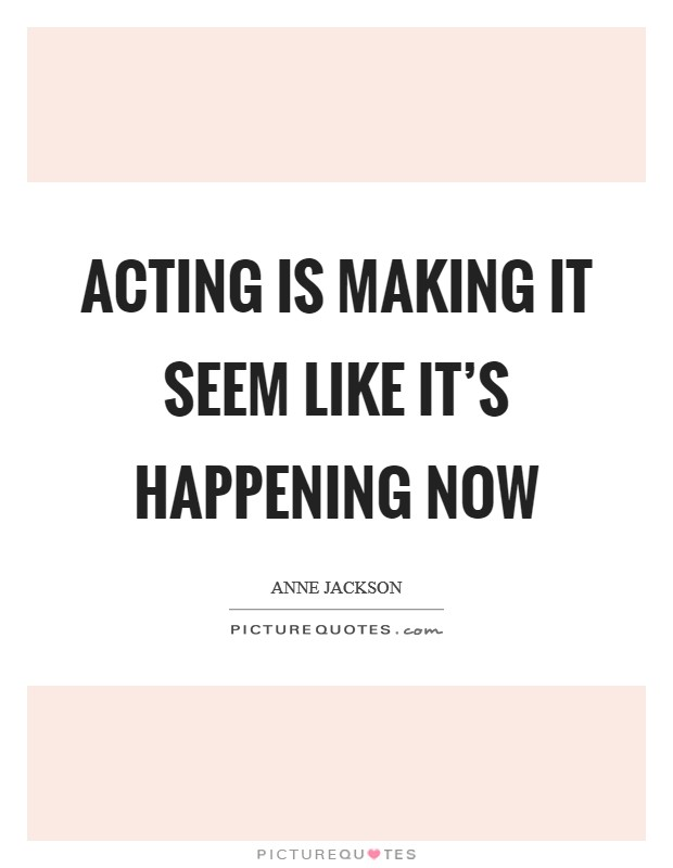 Acting is making it seem like it's happening now Picture Quote #1