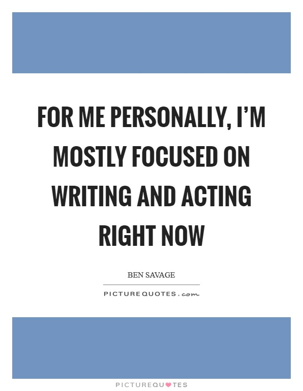 For me personally, I'm mostly focused on writing and acting right now Picture Quote #1