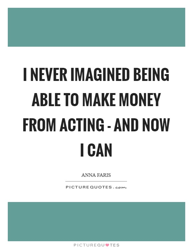 I never imagined being able to make money from acting - and now I can Picture Quote #1