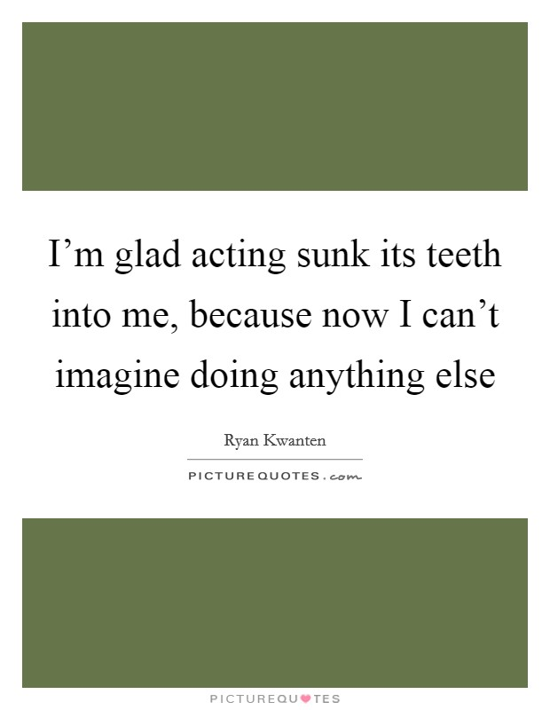 I'm glad acting sunk its teeth into me, because now I can't imagine doing anything else Picture Quote #1