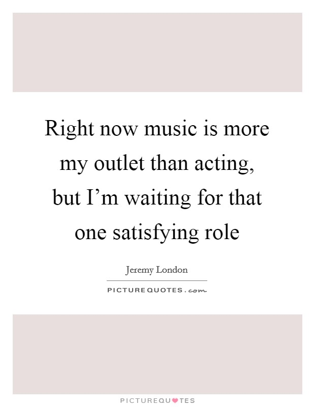 Right now music is more my outlet than acting, but I'm waiting for that one satisfying role Picture Quote #1
