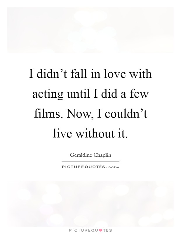 I didn't fall in love with acting until I did a few films. Now, I couldn't live without it Picture Quote #1