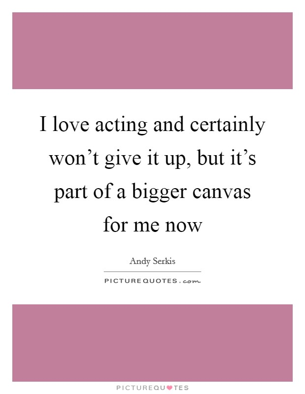 I love acting and certainly won't give it up, but it's part of a bigger canvas for me now Picture Quote #1