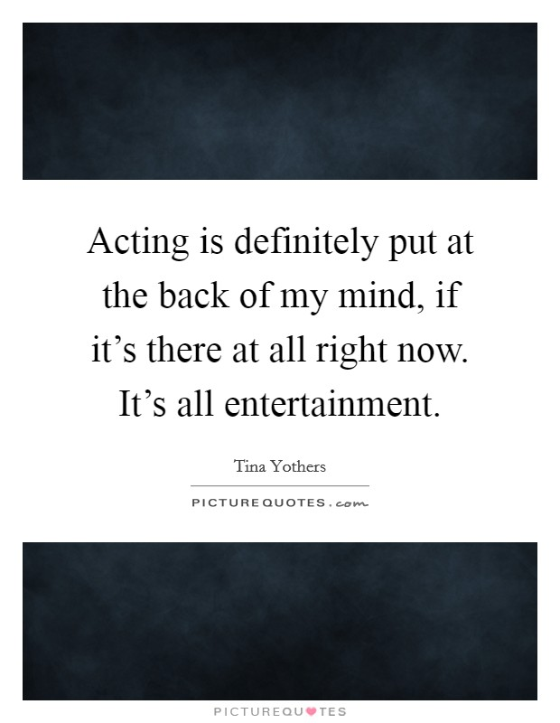 Acting is definitely put at the back of my mind, if it's there at all right now. It's all entertainment Picture Quote #1
