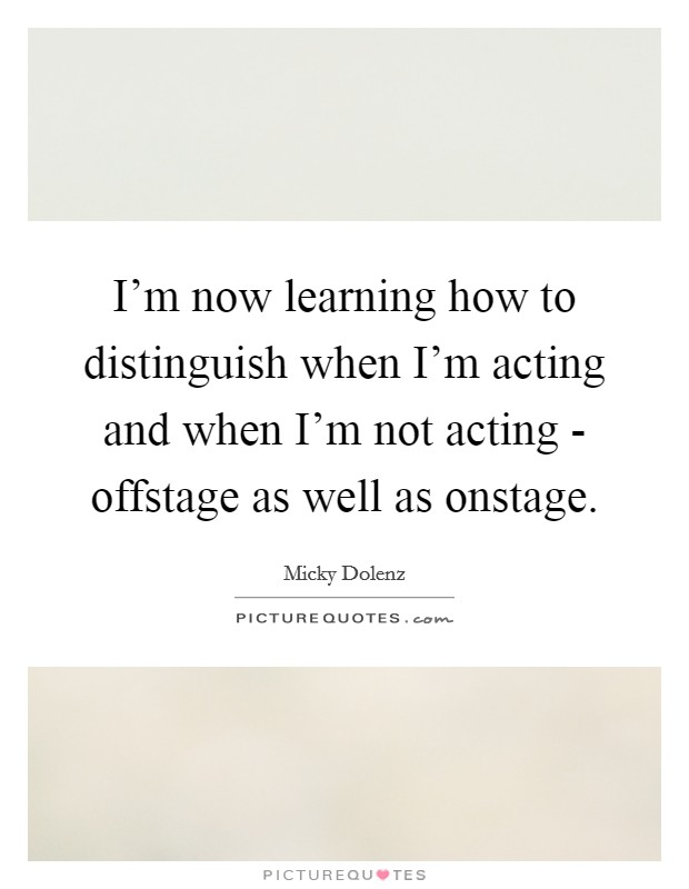 I'm now learning how to distinguish when I'm acting and when I'm not acting - offstage as well as onstage Picture Quote #1
