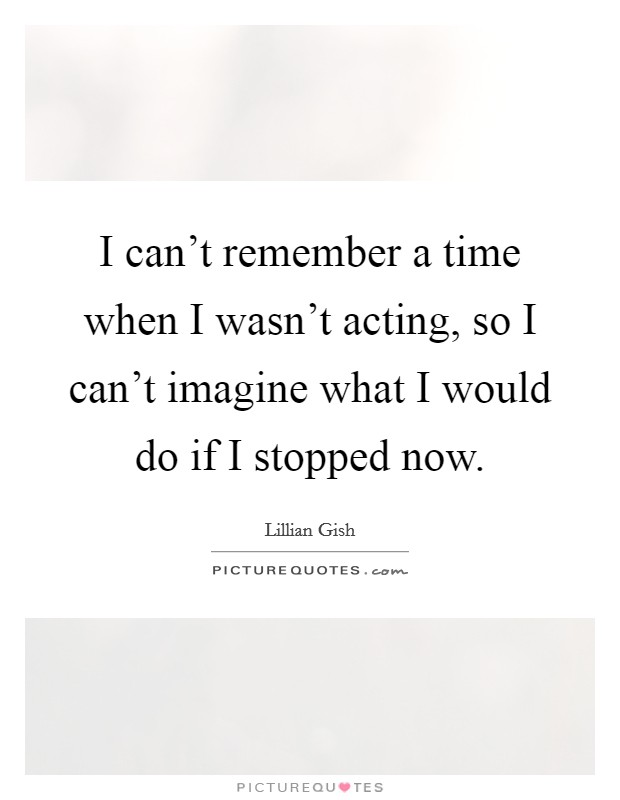 I can't remember a time when I wasn't acting, so I can't imagine what I would do if I stopped now Picture Quote #1