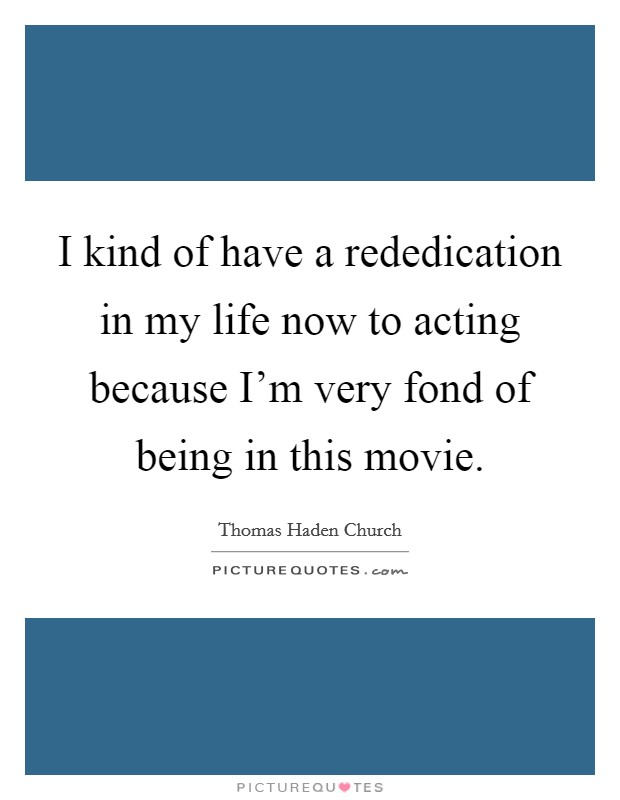 I kind of have a rededication in my life now to acting because I'm very fond of being in this movie Picture Quote #1