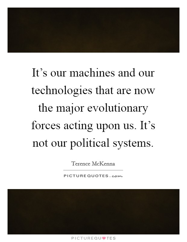 It's our machines and our technologies that are now the major evolutionary forces acting upon us. It's not our political systems Picture Quote #1