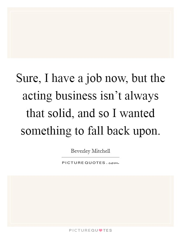 Sure, I have a job now, but the acting business isn't always that solid, and so I wanted something to fall back upon Picture Quote #1