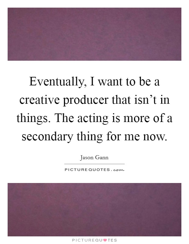 Eventually, I want to be a creative producer that isn't in things. The acting is more of a secondary thing for me now Picture Quote #1