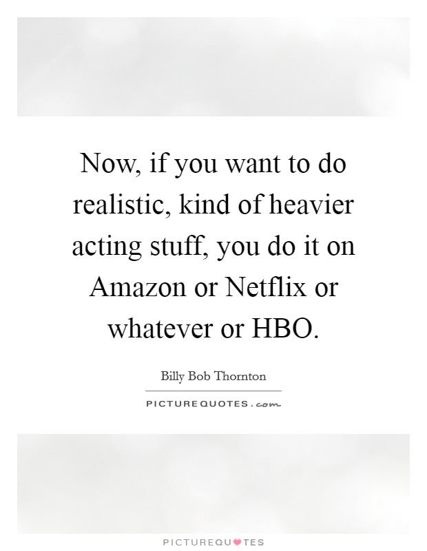Now, if you want to do realistic, kind of heavier acting stuff, you do it on Amazon or Netflix or whatever or HBO Picture Quote #1