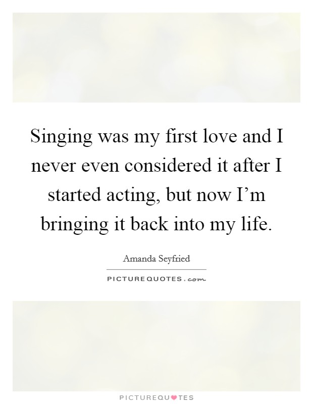 Singing was my first love and I never even considered it after I started acting, but now I'm bringing it back into my life Picture Quote #1
