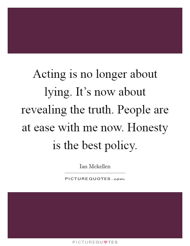 Acting is no longer about lying. It's now about revealing the truth. People are at ease with me now. Honesty is the best policy Picture Quote #1