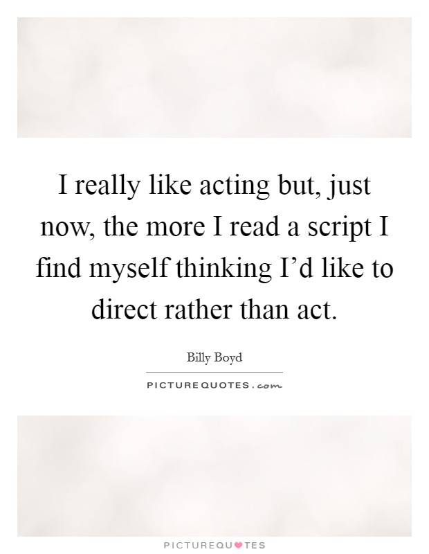 I really like acting but, just now, the more I read a script I find myself thinking I'd like to direct rather than act Picture Quote #1