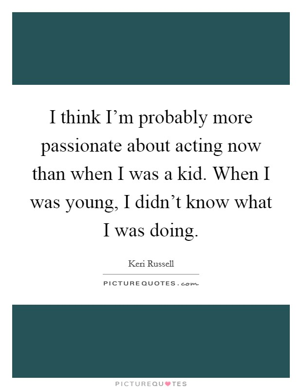 I think I'm probably more passionate about acting now than when I was a kid. When I was young, I didn't know what I was doing Picture Quote #1
