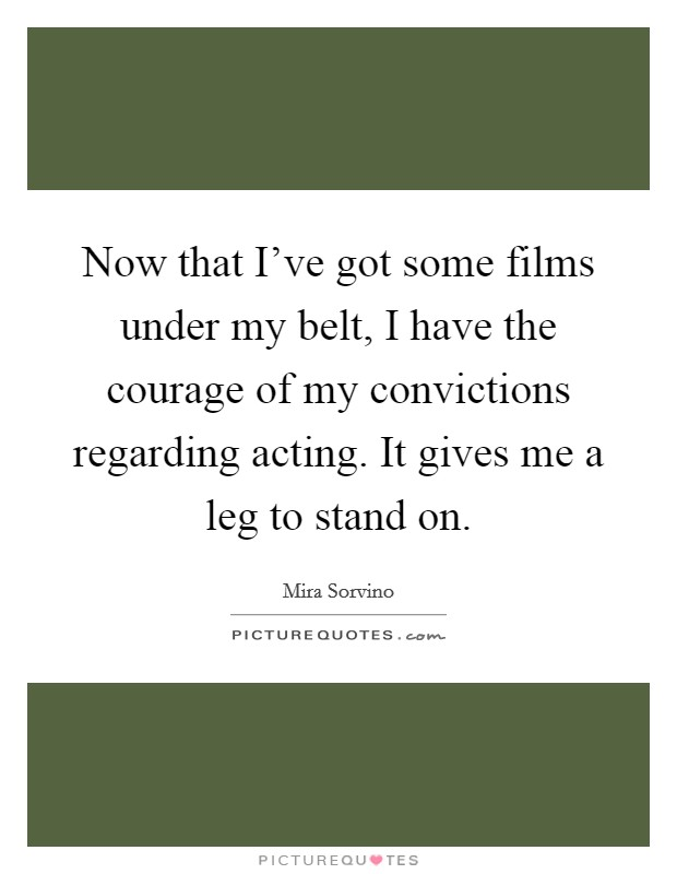 Now that I've got some films under my belt, I have the courage of my convictions regarding acting. It gives me a leg to stand on Picture Quote #1