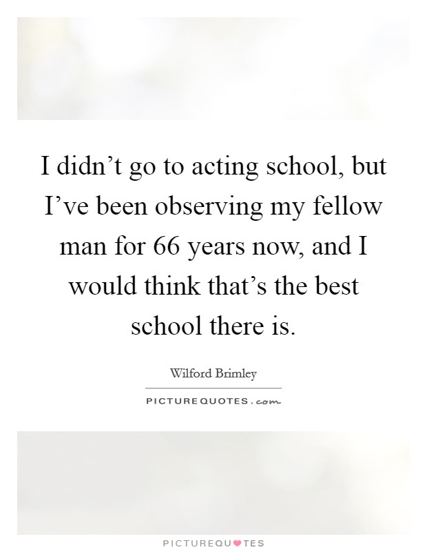 I didn't go to acting school, but I've been observing my fellow man for 66 years now, and I would think that's the best school there is Picture Quote #1