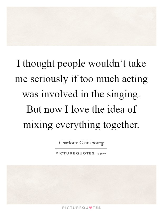 I thought people wouldn't take me seriously if too much acting was involved in the singing. But now I love the idea of mixing everything together Picture Quote #1