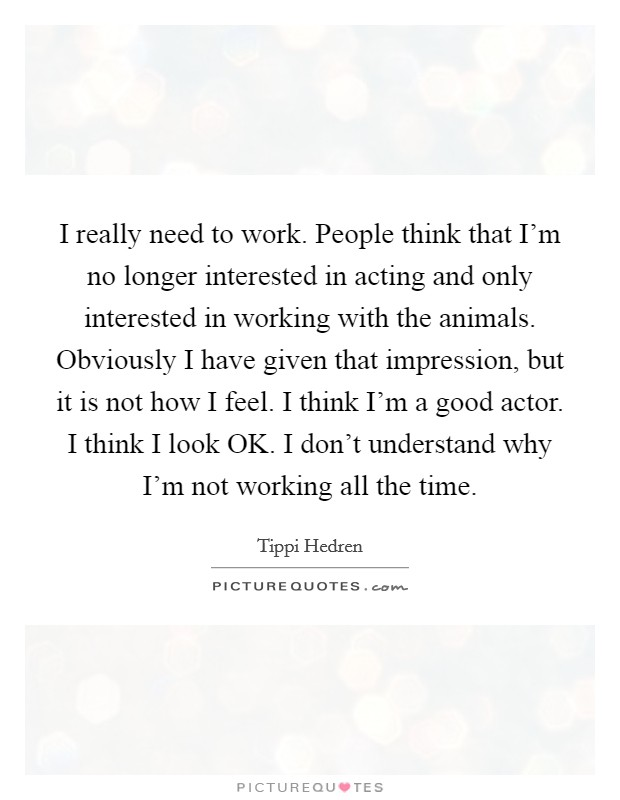 I really need to work. People think that I'm no longer interested in acting and only interested in working with the animals. Obviously I have given that impression, but it is not how I feel. I think I'm a good actor. I think I look OK. I don't understand why I'm not working all the time Picture Quote #1