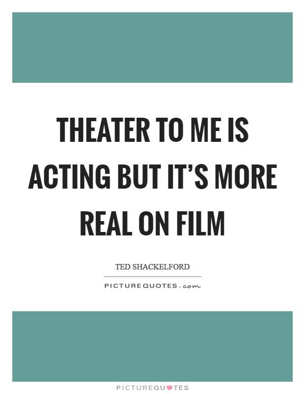 Theater to me is acting but it's more real on film Picture Quote #1