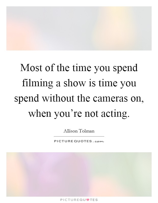 Most of the time you spend filming a show is time you spend without the cameras on, when you're not acting Picture Quote #1