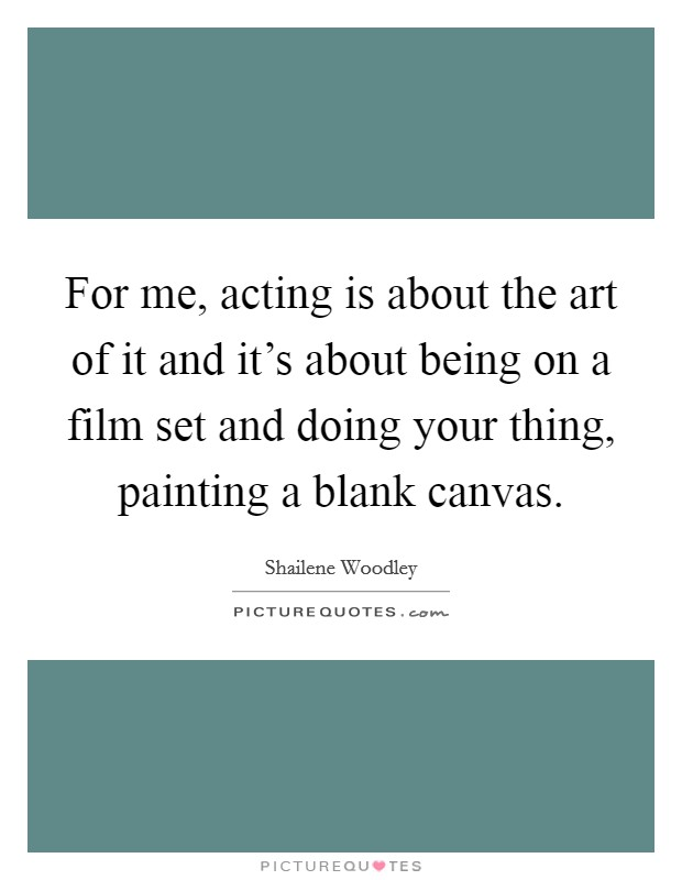 For me, acting is about the art of it and it's about being on a film set and doing your thing, painting a blank canvas Picture Quote #1