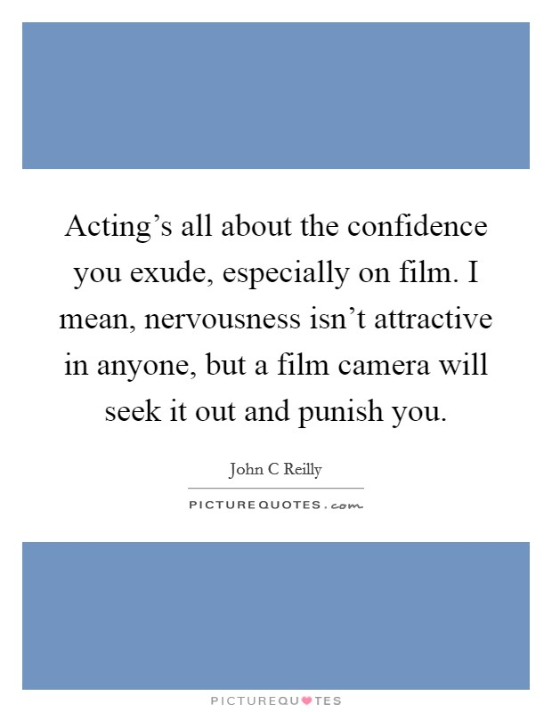 Acting's all about the confidence you exude, especially on film. I mean, nervousness isn't attractive in anyone, but a film camera will seek it out and punish you Picture Quote #1