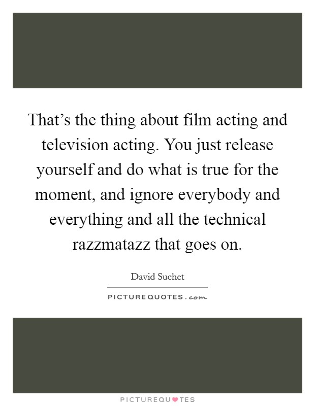 That's the thing about film acting and television acting. You just release yourself and do what is true for the moment, and ignore everybody and everything and all the technical razzmatazz that goes on Picture Quote #1