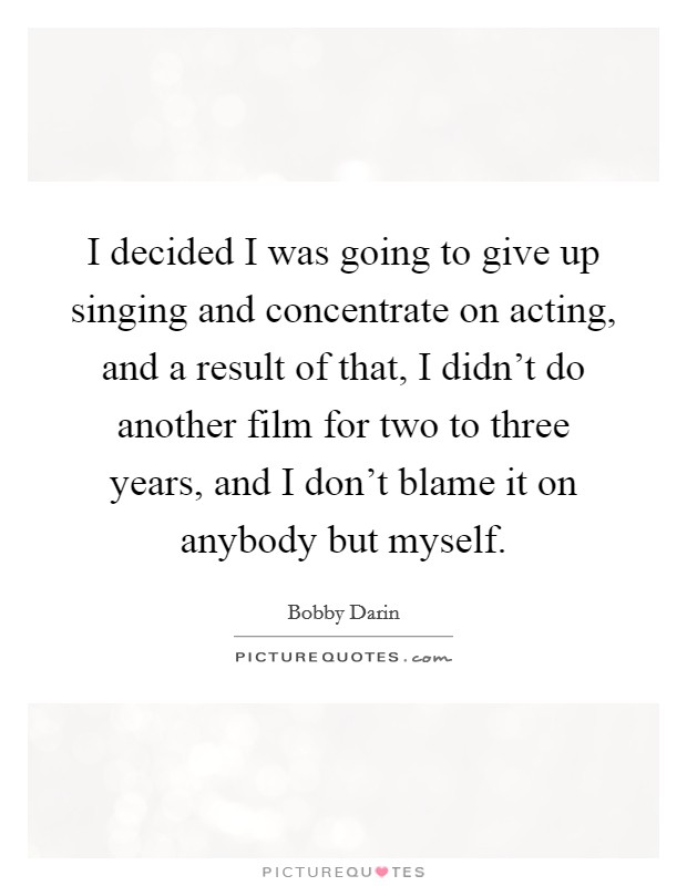 I decided I was going to give up singing and concentrate on acting, and a result of that, I didn't do another film for two to three years, and I don't blame it on anybody but myself Picture Quote #1