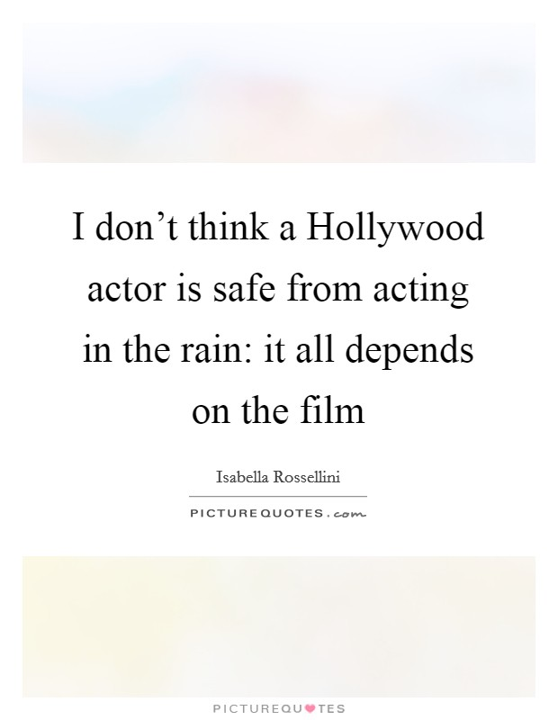 I don't think a Hollywood actor is safe from acting in the rain: it all depends on the film Picture Quote #1