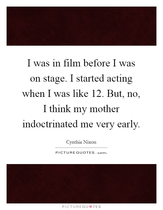 I was in film before I was on stage. I started acting when I was like 12. But, no, I think my mother indoctrinated me very early Picture Quote #1