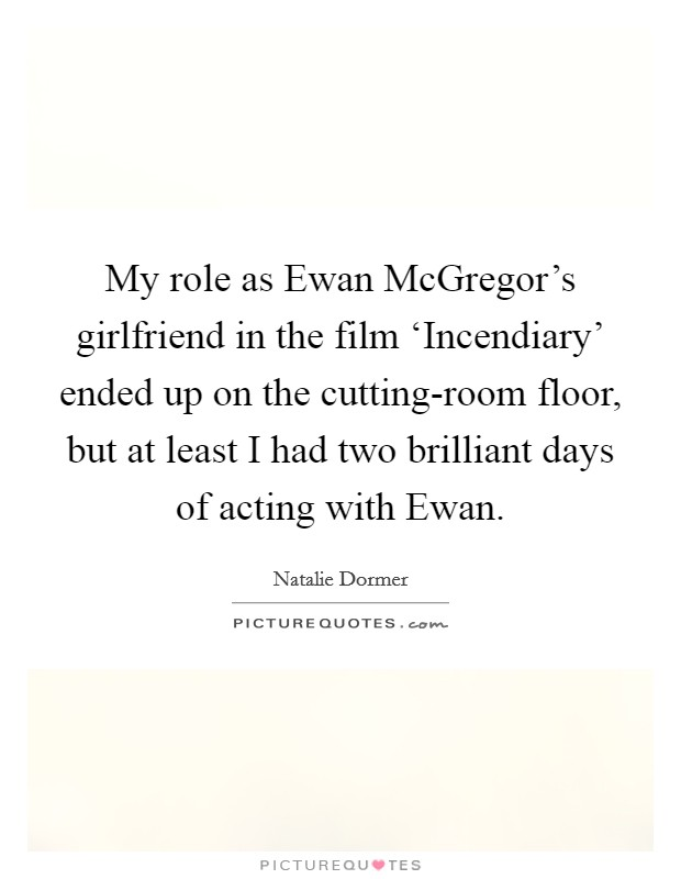 My role as ewan mcgregors girlfriend in the film picture quotes my role as ewan mcgregors girlfriend in the film incendiary ended up on the cutting room floor but at least i had two brilliant days of acting with ewan tyukafo