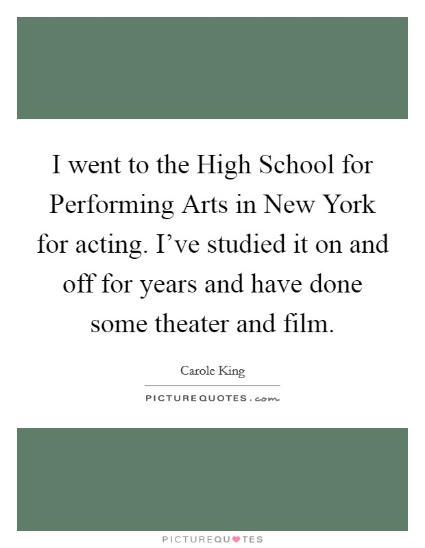 I went to the High School for Performing Arts in New York for acting. I've studied it on and off for years and have done some theater and film Picture Quote #1