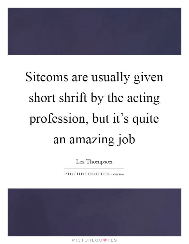 Sitcoms are usually given short shrift by the acting profession, but it's quite an amazing job Picture Quote #1