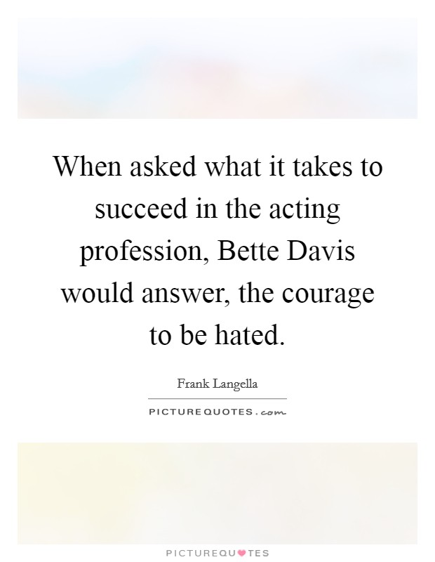 When asked what it takes to succeed in the acting profession, Bette Davis would answer, the courage to be hated Picture Quote #1