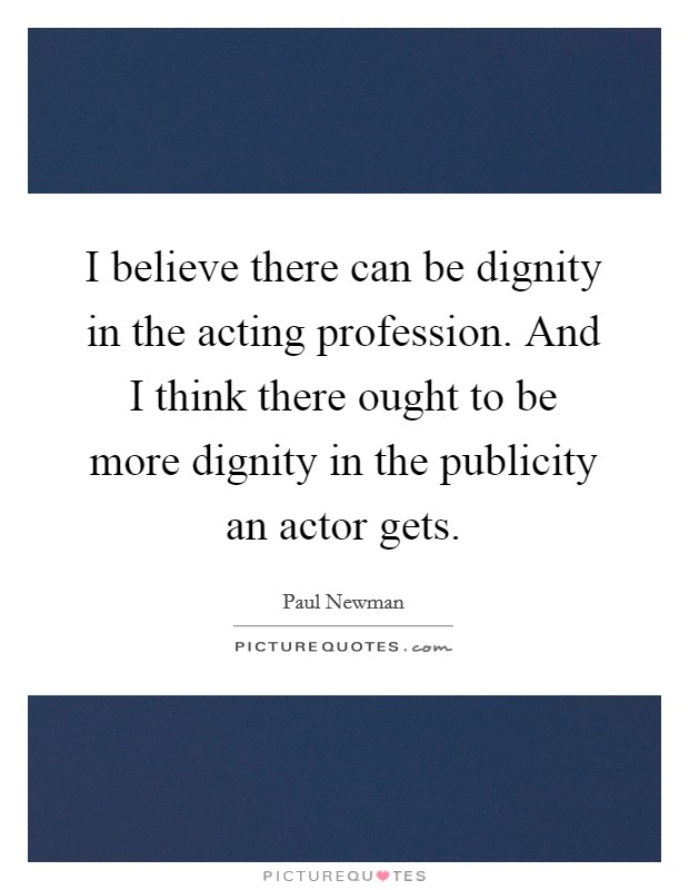 I believe there can be dignity in the acting profession. And I think there ought to be more dignity in the publicity an actor gets Picture Quote #1
