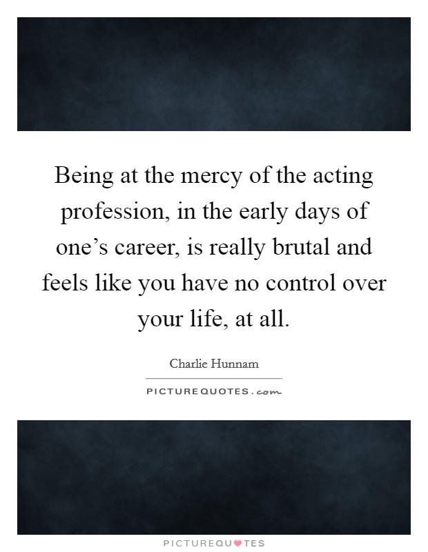Being at the mercy of the acting profession, in the early days of one's career, is really brutal and feels like you have no control over your life, at all Picture Quote #1