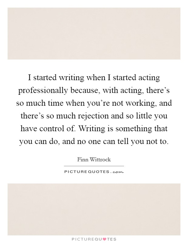 I started writing when I started acting professionally because, with acting, there's so much time when you're not working, and there's so much rejection and so little you have control of. Writing is something that you can do, and no one can tell you not to Picture Quote #1