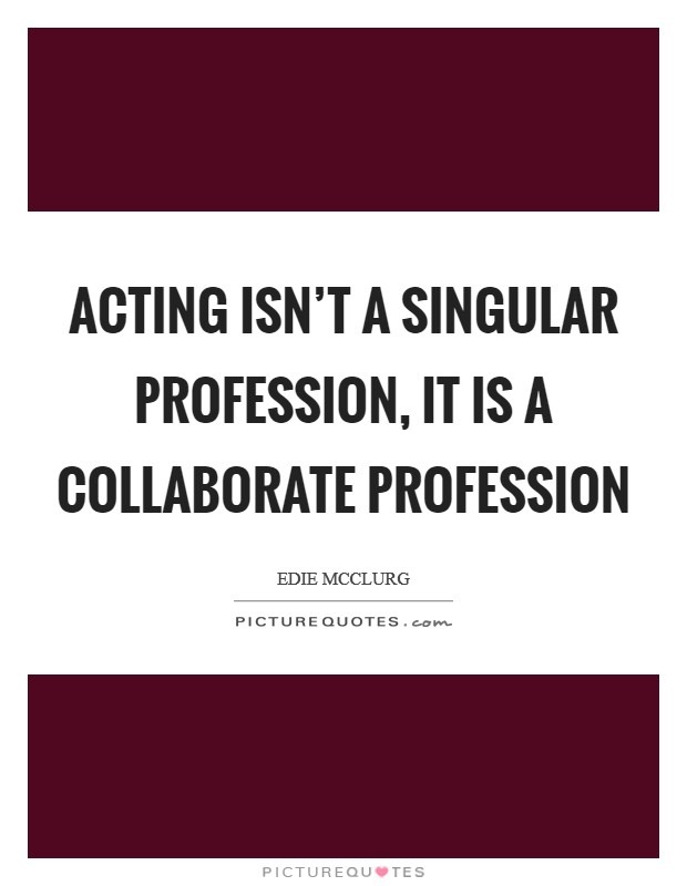 Acting isn't a singular profession, it is a collaborate profession Picture Quote #1