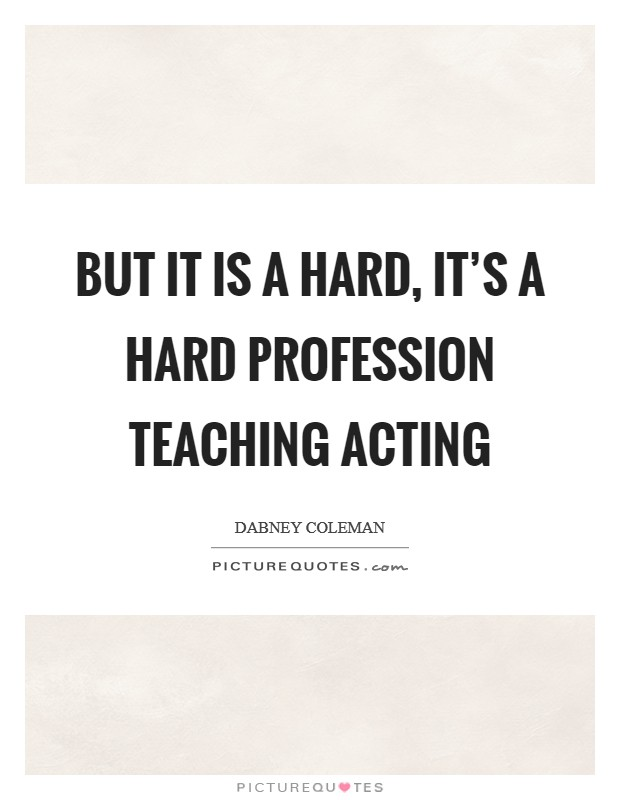 But it is a hard, it's a hard profession teaching acting Picture Quote #1