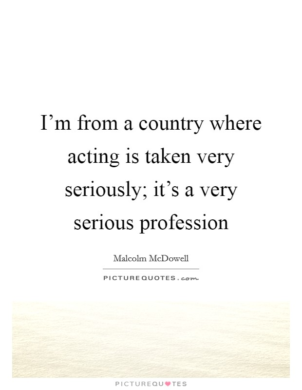 I'm from a country where acting is taken very seriously; it's a very serious profession Picture Quote #1